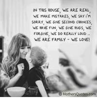 Family, Love, and Memes: IN THIS HOUSE WE ARE REAL  WE MAKE MISTAKES. WE SAY i M  SORRY WE GIVE SECOND CHANCES  WE HAVE FUN WE GiVE HUGS WE  FORGIVE, WE DO REALLY LOUD  WE ARE FAMILY WE LOVE!  O Mother Quotes.com In this house, we LOVE!   credit: mothersquotes.com