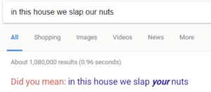 greatjaggi: Is google threatening me: in this house we slap our nuts  All Shopping Images Videos News More  About 1,080,000 results (0.96 seconds)  Did you mean: in this house we slap your nuts greatjaggi: Is google threatening me
