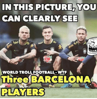 Tag a Barcelona fan...: IN THIS PICTURE, YOU  CAN CLEARLY SEE  tau  WORLD TROLL FOOTBALL WTF  Three BARCELONA  PLAYERS Tag a Barcelona fan...