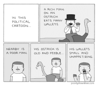"""Tumblr, Blog, and Cartoon: IN THIS  POLITICAL  CARTOON...  A RICH MAN  ON AN  OSTRICHH  EATS MANY  WALLETS  NEARBY IS  HIS OSTRICH IS  HIS WALLETS  A POOR MAN. OLD AND FEEBLESMALL AND  UNAPPETIZING.  poorlydrawnlines.com <p><a href=""""http://memehumor.tumblr.com/post/151793306638/political-cartoon"""" class=""""tumblr_blog"""">memehumor</a>:</p>  <blockquote><p>Political Cartoon</p></blockquote>"""