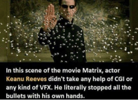 Like JoeBama: In this scene of the movie Matrix, actor  Keanu Reeves didn't take any help of CGI or  any kind of VFX. He literally stopped all the  bullets with his own hands. Like JoeBama