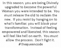 Memes, 🤖, and Transformer: In this season, you are being Divinely  upgraded to become the powerful  oman you were intended to be. You  must release the old to reclaim the  new. If you resist by hanging on to  what's familiar, you will block your  transformation. Instead of feeling  empowered and liberated, this season  will feel like hell on earth. You must  allow the process. Don't fight it.  thequeencode Yes... #thequeencode