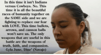 navajo: In this time it isn't Indians  versus Cowboys. No. This  time it is all the beautiful  races of humanity together on  the SAME side and we are  fighting to replace our fear  with LOVE. This time bullets,  arrows, and cannon balls  won't save us. The only  weapons that are useful in this  battle are the weapons of  truth, faith, and compassion.  Lyla June, Dine' (Navajo)