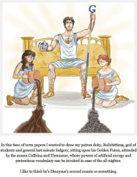 """Energy, God, and Love: In this time of term papers I wanted to draw my patron deity, Bullshitticus, god of  students and general last minute fudgery, sitting upon his Golden Futon, attended  by the muses Caffeina and Thesaurae, whose powers of artificial energy and  pretentious vocabulary can be invoked in case of the all-nighter.  I like to think he's Dionysus's second cousin or something <p><a href=""""http://human-ethics.tumblr.com/post/78188340087/i-love-this-so-much"""" class=""""tumblr_blog"""">human-ethics</a>:</p><blockquote><p>I love this so much</p></blockquote>"""