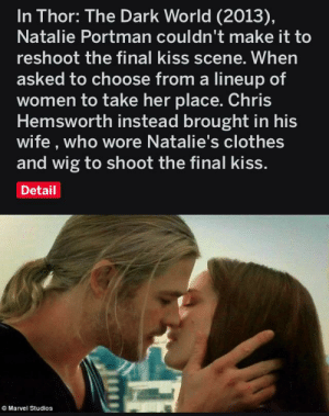 I think this is awesome: In Thor: The Dark World (2013)  Natalie Portman couldn't make it to  reshoot the final kiss scene. When  asked to choose from a lineup of  women to take her place. Chris  Hemsworth instead brought in his  wife , who wore Natalie's clothes  and wig to shoot the final kiss.  Detail  OMarvel Studios I think this is awesome