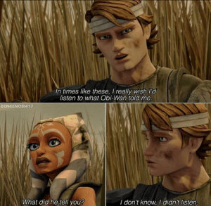 meirl: In times like these, I really wish l'd  listen to what Obi-Wan told me.  BENKENOBI417  What did he tell you?  I don't know, I didn't listen. meirl