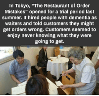 "Period, Summer, and Best: In Tokyo, ""The Restaurant of Order  Mistakes"" opened for a trial period last  summer. It hired people with dementia as  waiters and told customers they might  get orders wrong. Customers seemed to  enjoy never knowing what they were  going to get. Customer knows best via /r/wholesomememes https://ift.tt/2Pg4Zvf"