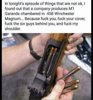 Dammnnnn... I'll take one: In tonight's episode of things that are not ok, l  found out that a company produces M1  Garands chambered in 458 Winchester  Magnum... Because fuck you, fuck your cover  fuck the six guys behind you, and fuck my  shoulder. Dammnnnn... I'll take one