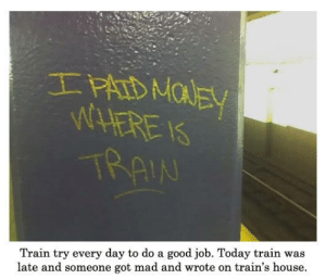 Good, House, and Today: IN  Train try every day to do a good job. Today train was  late and someone got mad and wrote on train's house.
