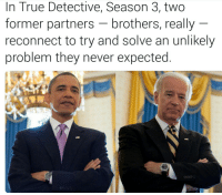 <p>For more Joe Biden Memes Visit Bidenbro.com</p>: In True Detective, Season 3, two  former partners - brothers, really  reconnect to try and solve an unlikely  problem they never expected <p>For more Joe Biden Memes Visit Bidenbro.com</p>