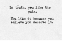 Pain, Truth, and Believe: In truth, you like the  pain.  You like it because you  believe you deserve it.