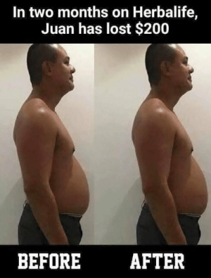 $200 later: In two months on Herbalife,  Juan has lost $200  BEFOREAFTER $200 later