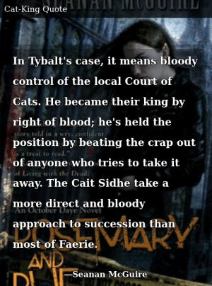SIZZLE: In Tybalt's case, it means bloody control of the local Court of Cats. He became their king by right of blood; he's held the position by beating the crap out of anyone who tries to take it away. The Cait Sidhe take a more direct and bloody approach to succession than most of Faerie.