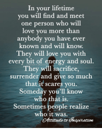 Energy, Love, and Memes: In vour lifetime  you will find and meet  one person who will  love you more than  anybody you have ever  known and will know.  They will love you with  every bit of energy and soul  They will sacrifice  surrender and give so much  that it scares you  Someday you'll know  who that is.  Sometimes people realize  who it was.  to <3 In your lifetime ...
