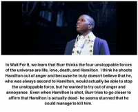 Life, Love, and Memes: In Wait For it, we learn that Burr thinks the four unstoppable forces  of the universe are life, love, death, and Hamilton. think he shoots  Hamilton out of anger and because he truly doesn't believe that he,  who was always second to Hamilton, would actually be able to stop  the unstoppable force, but he wanted to try out of anger and  annoyance. Even when Hamilton is shot, Burr tries to go closer to  affirm that Hamilton is actually dead- he seems stunned that he  could manage to kill him.
