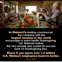 Yes. Image from Daily Kos.: In Walmart's holiday commercial  the company with the  largest revenue in the world  encourages a warm family Thanksgiving  Yet, Walmart makes  the very people  who sustain its success  work on Thanksgiving Day.  Share if you agree over 1.4 million  U.S. Walmart employees deserve better.  DAILY KOS Yes. Image from Daily Kos.