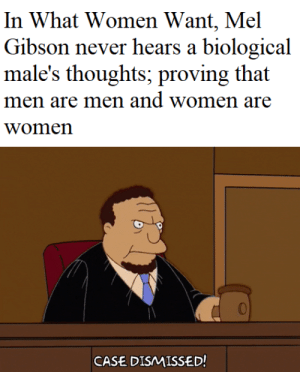 Reddit, Women, and Mel Gibson: In What Women Want, Mel  Gibson never hears a biological  male's thoughts; proving that  men are men and women are  women  CASE DISMISSED! The truth finally emerges