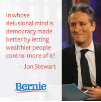Memes, Control, and Democracy: In whose  delusional mind is  democracy made  better by letting  wealthier people  control more of it?  Jon Stewart  Bernie