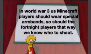 Don't play fortnite: In world war 3 us Minecraft  players should wear special  armbands, so should the  fortnight players that way  we know who to shoot. Don't play fortnite