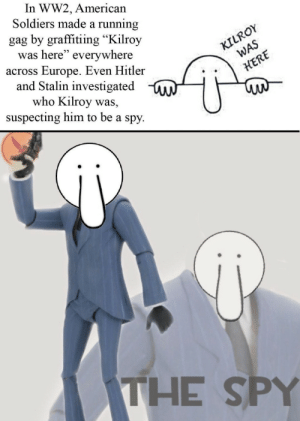"God I wish we had more of these bizarre stories by Wolfendien69 MORE MEMES: In WW2, American  Soldiers made a running  gag by graffitiing ""Kilroy  was here"" everywhere  across Europe. Even Hitler  and Stalin investigated  who Kilroy was,  suspecting him to be a spy.  KILROY  WAS  HERE  THE SPY God I wish we had more of these bizarre stories by Wolfendien69 MORE MEMES"