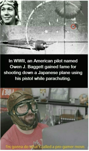 American, Japanese, and Pro: In WWII, an American pilot named  Owen J. Baggett gained fame for  shooting down a Japanese plane using  his pistol while parachuting.  THIN  rIRE!  I'm gonna do what's called a pro-gamer move. Absolute madlad!