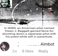 American, Japanese, and Boi: In WWil, an American pilot named  Owen J. Baggett gained fame for  shooting down a Japanese pilot with  his pistol while still in parachute.  Aimbot  2W6 likes Reply AimbOt bOI