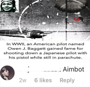 Dank, Memes, and Target: In WWil, an American pilot named  Owen J. Baggett gained fame for  shooting down a Japanese pilot with  his pistol while still in parachute.  Aimbot  2W6 likes Reply AimbOt bOI by weabooichooseyou MORE MEMES