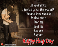 Love, Memes, and Best: In your arms  I feel so great the warmth  the love best place is  in that state  love me  hold me  kiss me  hug me  LikeLoveQuotes.Com Happy Hug Day My Sweet Heart <3