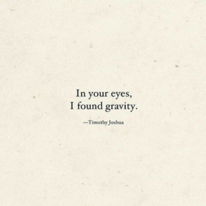 timothy: In your eyes,  I found gravity  -Timothy Joshua