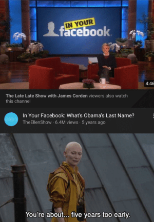 Got this in my recommendation: IN YOUR  facebook  4:46  The Late Late Show with James Corden viewers also watch  this channel  In Your Facebook: What's Obama's Last Name?  ellen  TheEllenShow 6.4M views 5 years ago  You're about... five years too early Got this in my recommendation