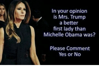 Michelle Obama: In your opinion  is Mrs. Trump  a better  first lady than  Michelle Obama was?  Please Comment  Yes or No