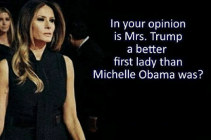 first lady: In your opinion  is Mrs. Trump  a better  first lady than  Michelle Obama was?