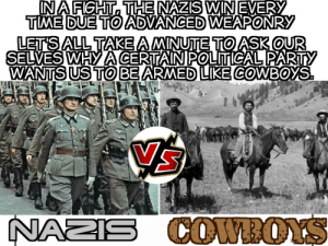 Dallas Cowboys, Party, and Control: INA FIGHT, THE NAZIS WIN EVERY  TME DUE TO ADVANCED WEAPONRY  LET'S ALL TAKE AMINUTE TOASKOUR  SELVES WHY A CERTAINPOLITICAL PARTY  WANTS US TO BE ARMED LIKE COWBOYS  NAZIS COWROYS Gun Control