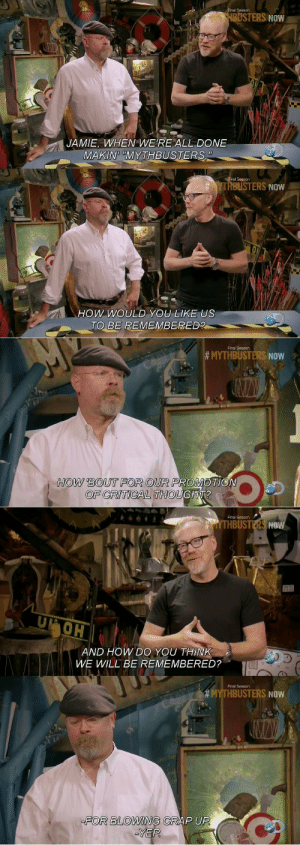 How Bout: inal Season  BUSTERS NOW  JAMIE, WHEN WE'RE ALL DONE  MAKIN MYTHBUSTERS  TI  YTRBUSTERS NOW  Ow WoULD YOU LIKE US  TO BE REMEMBERED?  Final Season  # MYTHBUSTERS NOW  HOW BOUT FOR OUR PROMOTIO  OF CRITICAL THOUGH?  Finai Season  THBUSTERS NOW  OH  AND HOW DO YOU THINK  WWE WILL BE REMEMBERED?  Final Season  HBUSTERS NOW  FOR BLOWING CRAP UP  YEP