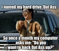 "Inamed my hard drive Dat AsS  So once a month my.computer  asks me: ""Do you  want to back Dat Ass up?""  Imgiip.com"