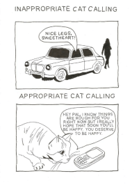 https://t.co/UhUhnOfb1q: INAPPROPRIATE CAT CALLING  NICE LEGS,  SWEETHEART!  APPROPRIATE CAT CALLING  HEY PAL, I KNOW THINGS  ARE ROU GH FOR YOU  RIGHT NOW BUT IREALLY  HOPE THAT SOON YOU'LL  BE HAPPY. YOU DESERVE  TO BE HAPPY. https://t.co/UhUhnOfb1q