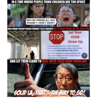 Growing Up, Memes, and 🤖: INATIMEWHERE PEOPLETHINK CHILDREN ARE TOO SPOILT  WHY MY FRIEND ALL GOT  IPHONE 7 I DON'T HAVE?!  KUO CHUAN PRESBYTERIAN PRIMARY TELLS PARENTS  NOT TO DROP THINGS OFF FOR THEIR KIDS  Let Your  STOP  Child  Grow Up  If you are delivering your child's forgotten  lunch, books, homework, shoes, instruments,  etc., please TURN AROUND AND LEAVE.  Your child will learn to solve problems and  take responsibility for the consequences in  your absence. Thank you.  Photo  Credits to ANG HWEEMIN  AND LET THEM LEARN TO DEAL WITH  THEIROWN PROBLEMS  MAY TO GO!  SOLID LAr That's the way to teach kids responsibility, and to teach parents to let their children learn for themselves! Good idea Kuo Chuan!