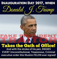 2017: INAUGURATION DAY 2017, WHEN  rump  FAKKIE F  OD ENT  Takes the Oath of Office!  And with the stroke of his pen, ERASES  EVERY Unconstitutional, Treasonous, Criminal  executive order this Muslim FELON ever signed!