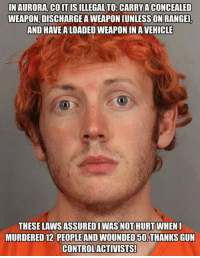 Memes, 🤖, and Gun: INAURORA,COIT ISILLEGAL TO: CARRY A CONCEALED  WEAPON, DISCHARGE A WEAPON [UNLESSON RANGE  AND HAVE A LOADED WEAPON IN A VEHICLE  THESE LAWS ASSUREDI WAS NOT HURT WHEN  MURDERED12 PEOPLE AND WOUNDED 50.THANKS GUN  CONTROLACTIVISTS!