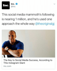 Funny, Mammoth, and Article: Inc  Inc.  alnc  This social media mammoth's following  is nearing 1million, and he's used one  approach the whole way  a theoriginalgi  The Key to Social Media Success, According to  This Instagram Giant  Inc.com This is the first article from a major publication that I'm featured in and it feels goood AF. Please click the link in my bio to read about the mind of the man behind the memes (written by @theoriginalgj)