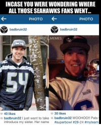 Nfl, Sisters, and Photos: INCASE YOU WERE WONDERING WHERE  ALL THOSE SEAHAWKS FANS WENT...  PHOTO  PHOTO  badbruin32  badbruin32  a 40 likes  30 likes  wooH  Pats  b  l just want to take  a badbruin32 HOO!! introduce my sister. Her name  #superbowl #28-24 #myte am