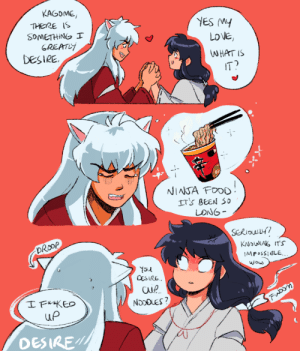 "incaseyouart:  Sorry Inuyasha, Kagome's time-traveling privileges have been revoked due to PLOT. Maybe Sesshoumaru's daughter can get you some, if you're still alive in the sequel lol *sobs*Day 4 for @inukag-week (the prompt was ""desire""): incaseyouart:  Sorry Inuyasha, Kagome's time-traveling privileges have been revoked due to PLOT. Maybe Sesshoumaru's daughter can get you some, if you're still alive in the sequel lol *sobs*Day 4 for @inukag-week (the prompt was ""desire"")"