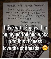 "Love, Memes, and Period: ince it's your  Woman""  time, here's chocolate.  all  went fishing today  so  You can't ws.THERR S  in the fridge.  pizza Coolest roomates  l live with 3 guys. I'm  on my period and woke  up to this guess  lee  love the shitheads O This is real friendship 🙏💙"