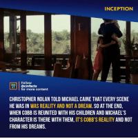 A Dream, Children, and Facts: INCEPTION  Follow  CINEMA  FACTS  | @cinfacts  for more content  CHRISTOPHER NOLAN TOLD MICHAEL CAINE THAT EVERY SCENE  HE WAS IN WAS REALITY AND NOT A DREAM. SO AT THE END,  WHEN COBB IS REUNITED WITH HIS CHILDREN AND MICHAEL'S  CHARACTER IS THERE WITH THEM, IT'S COBB'S REALITY AND NOT  FROM HIS DREAMS. Finally! After 71,208 hours of sleepless nights, I can finally conclude that this scene is a reality. Thank you, Michael Caine. Your thoughts? - Follow @cinfacts for more facts