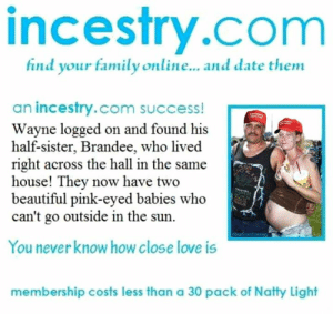 Beautiful, Family, and Love: incestry.com  find your family online... and date them  an incestry.com success!  Wayne logged on and found his  half-sister, Brandee, who lived  right across the hall in the same  house! They now have two  beautiful pink-eyed babies who  can't go outside in the sun.  You never know how close love is  membership costs less than a 30 pack of Natty Light