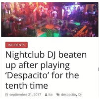 "Memes, Best, and Time: INCIDENTS  Nightclub DJ beater  up after playing  'Despacito' for the  tenth time  씀 septiembre 21, 2017 읊 Ito » despacito, Dj <p>Best DJ via /r/memes <a href=""https://ift.tt/2HXBspf"">https://ift.tt/2HXBspf</a></p>"
