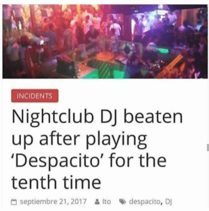 Time, MeIRL, and For: INCIDENTS  Nightclub DJ beater  up after playing  'Despacito' for the  tenth time  씀 septiembre 21, 2017 읊 Ito » despacito, Dj meirl