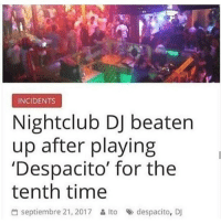 Time, Dank Memes, and For: INCIDENTS  Nightclub DJ beatern  up after playing  'Despacito' for the  tenth time  씀 septiembre 21, 2017 읊ito », despacito, Dj Deserved it
