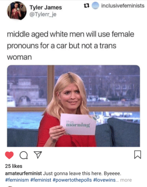 Byeeee: inclusivefeminists  Tyler James  @Tylerr_je  middle aged white men will use female  pronouns for a car but not a trans  woman  this  morning  25 likes  amateurfeminist Just gonna leave this here. Byeeee.  #feminism #feminist #powertothepolls #lovewins... more