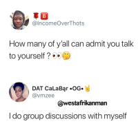 Blackpeopletwitter, How, and Can: @IncomeOverThots  How many of y'all can admit you talk  to yourself?  DAT CaLaBar OG.  @vmzee  @westafrikanman  I do group discussions with myself <p>Always having interesting discussions with Patricia (via /r/BlackPeopleTwitter)</p>